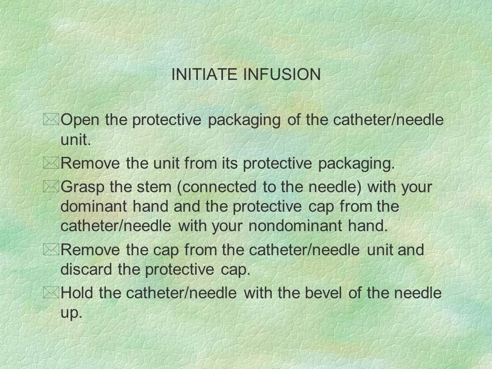 INITIATE INFUSION *Open the protective packaging of the catheter/needle unit. *Remove the unit from its protective packaging. *Grasp the stem (connect