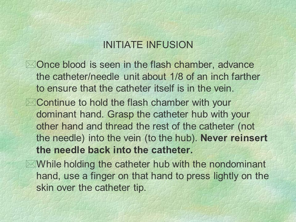 INITIATE INFUSION *Once blood is seen in the flash chamber, advance the catheter/needle unit about 1/8 of an inch farther to ensure that the catheter