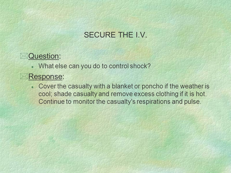 SECURE THE I.V. *Question: l What else can you do to control shock? *Response: l Cover the casualty with a blanket or poncho if the weather is cool; s