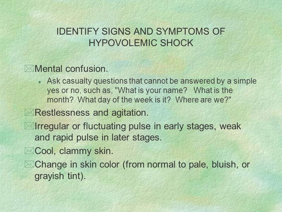 IDENTIFY SIGNS AND SYMPTOMS OF HYPOVOLEMIC SHOCK *Mental confusion. l Ask casualty questions that cannot be answered by a simple yes or no, such as,