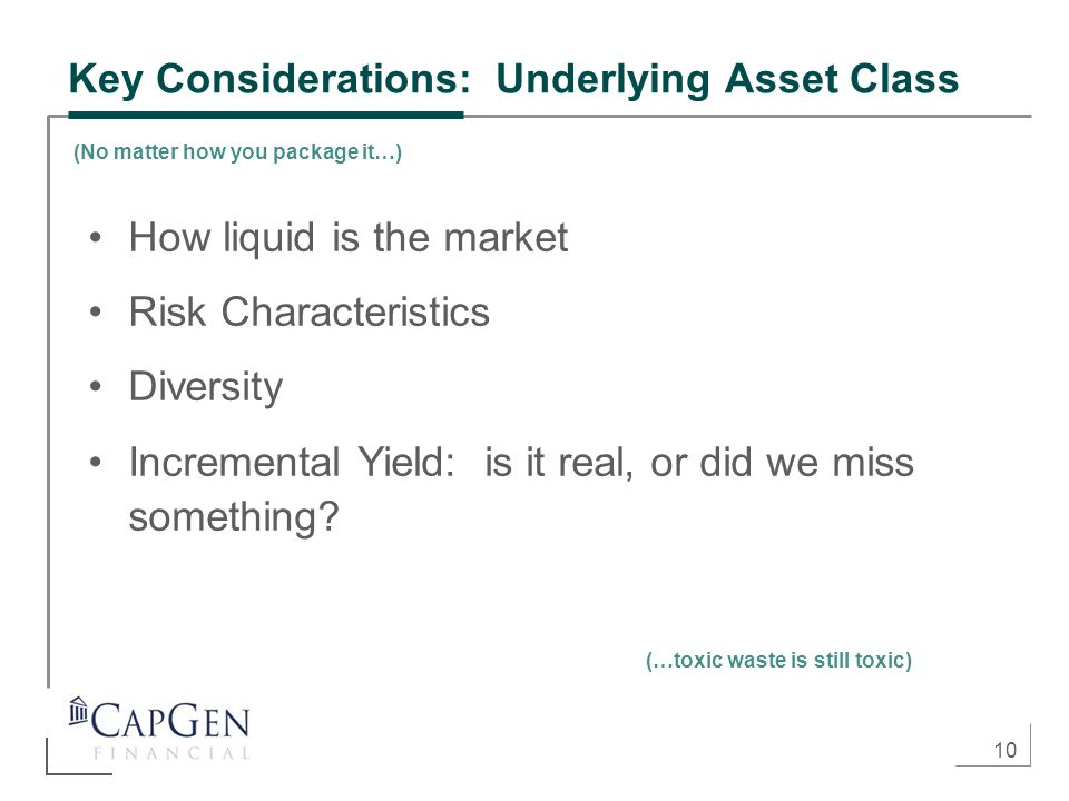 10 Key Considerations: Underlying Asset Class How liquid is the market Risk Characteristics Diversity Incremental Yield: is it real, or did we miss something.