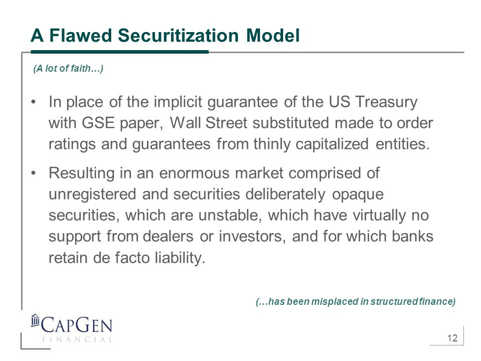 12 A Flawed Securitization Model In place of the implicit guarantee of the US Treasury with GSE paper, Wall Street substituted made to order ratings and guarantees from thinly capitalized entities.