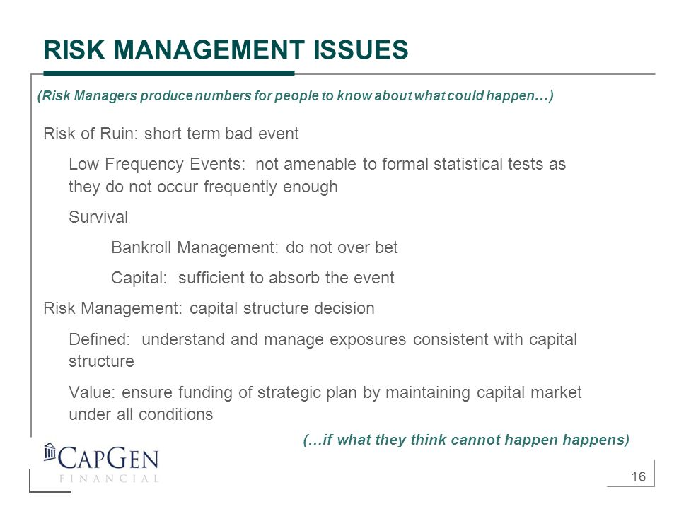 16 RISK MANAGEMENT ISSUES Risk of Ruin: short term bad event Low Frequency Events: not amenable to formal statistical tests as they do not occur frequ
