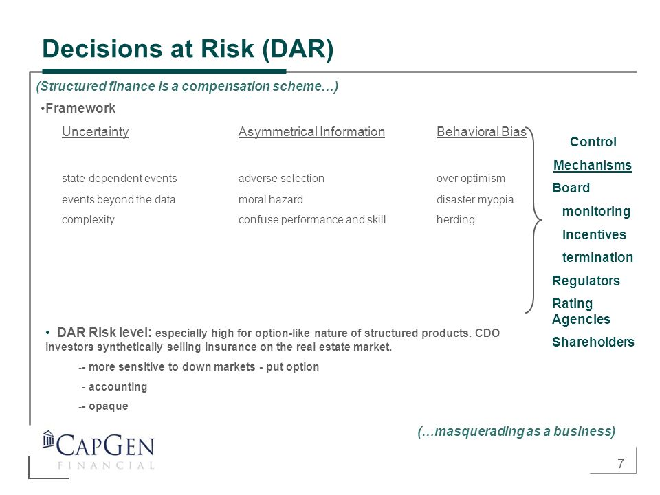 7 Decisions at Risk (DAR) Framework UncertaintyAsymmetrical InformationBehavioral Bias state dependent eventsadverse selectionover optimism events beyond the datamoral hazarddisaster myopia complexityconfuse performance and skillherding Control Mechanisms Board monitoring Incentives termination Regulators Rating Agencies Shareholders DAR Risk level: especially high for option-like nature of structured products.