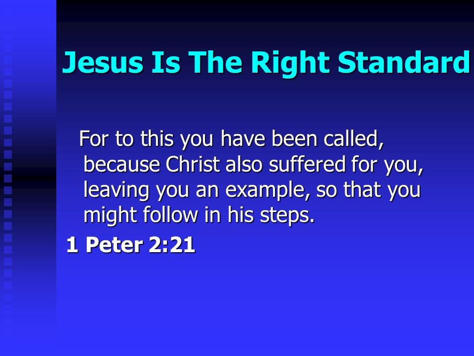 Jesus Is The Right Standard For to this you have been called, because Christ also suffered for you, leaving you an example, so that you might follow in his steps.