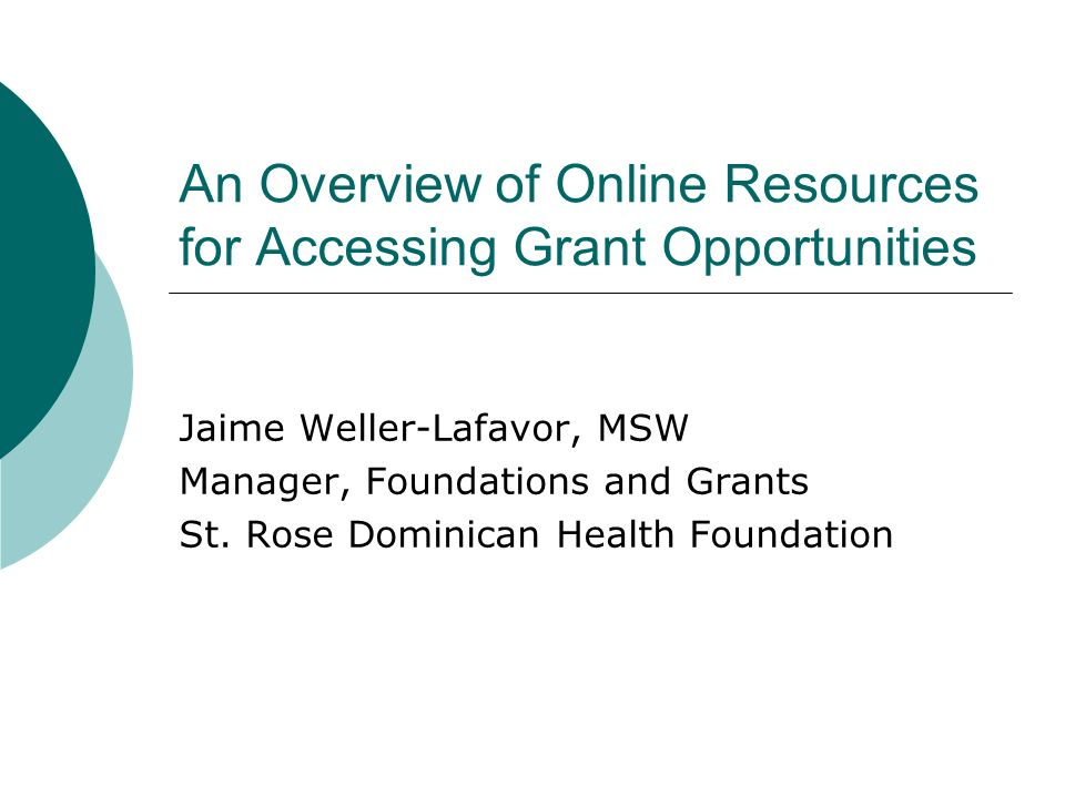 An Overview of Online Resources for Accessing Grant Opportunities Jaime Weller-Lafavor, MSW Manager, Foundations and Grants St. Rose Dominican Health