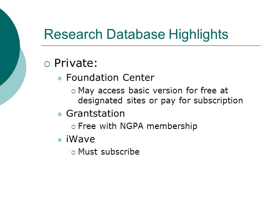 Research Database Highlights Private: Foundation Center May access basic version for free at designated sites or pay for subscription Grantstation Free with NGPA membership iWave Must subscribe