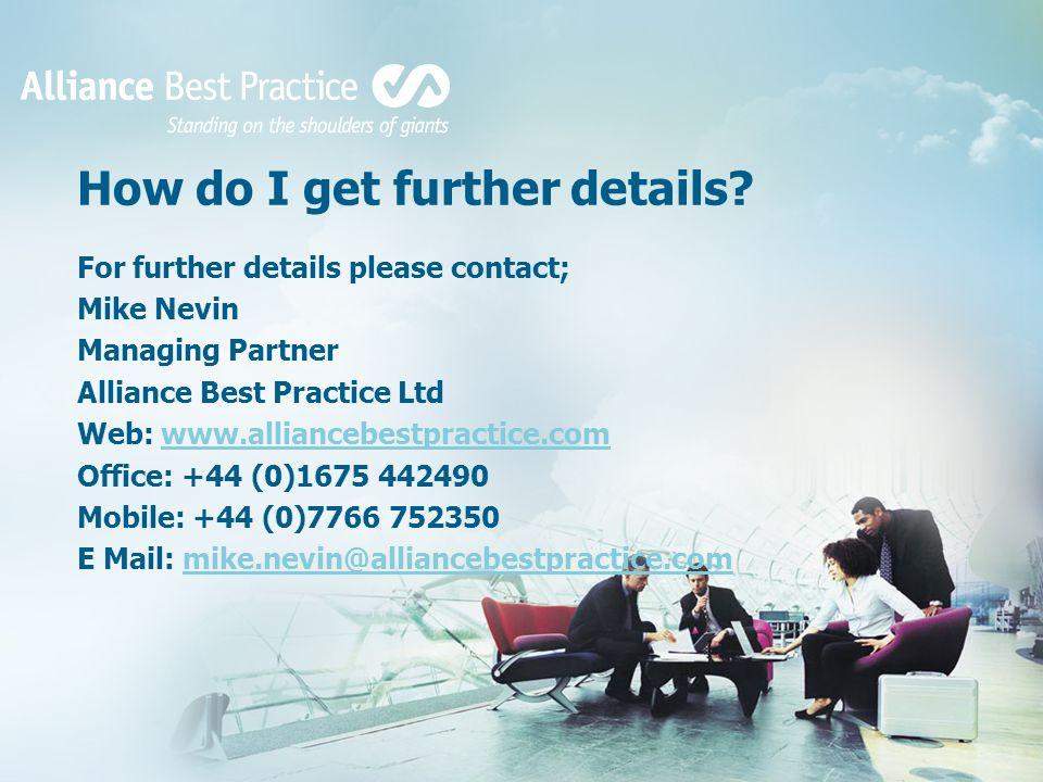 How do I get further details? For further details please contact; Mike Nevin Managing Partner Alliance Best Practice Ltd Web: www.alliancebestpractice