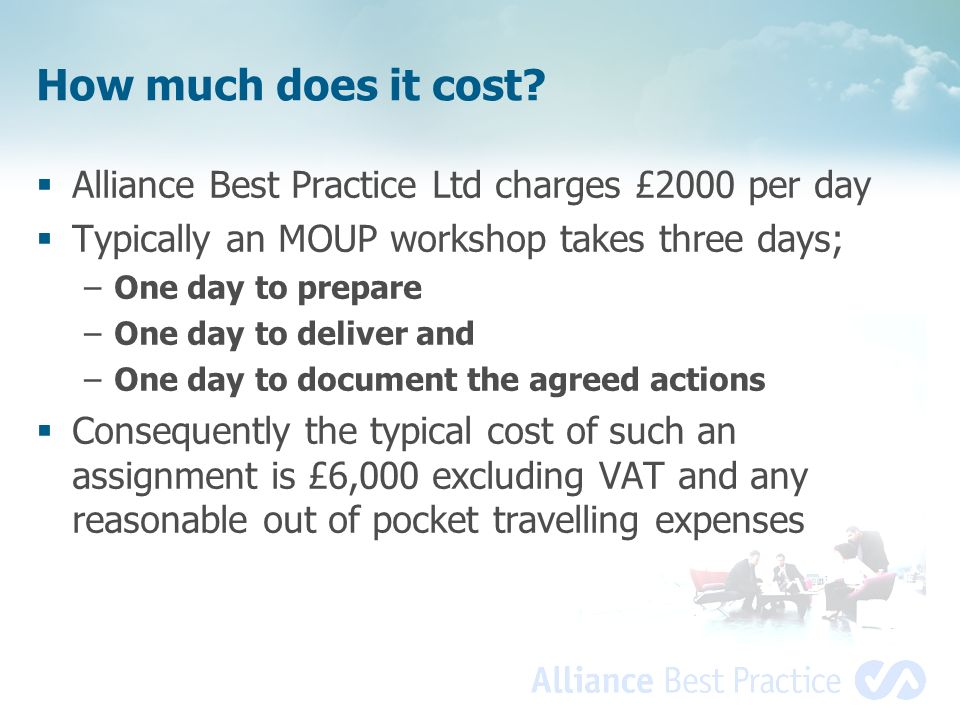 How much does it cost? Alliance Best Practice Ltd charges £2000 per day Typically an MOUP workshop takes three days; –One day to prepare –One day to d
