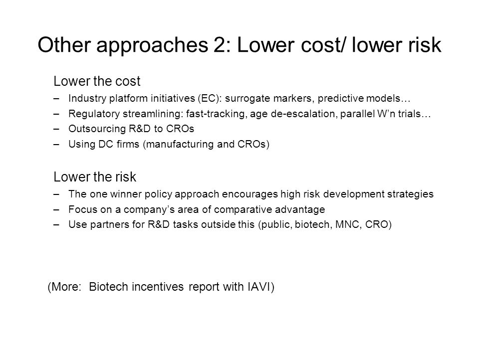 Other approaches 2: Lower cost/ lower risk Lower the cost –Industry platform initiatives (EC): surrogate markers, predictive models… –Regulatory streamlining: fast-tracking, age de-escalation, parallel Wn trials… –Outsourcing R&D to CROs –Using DC firms (manufacturing and CROs) Lower the risk –The one winner policy approach encourages high risk development strategies –Focus on a companys area of comparative advantage –Use partners for R&D tasks outside this (public, biotech, MNC, CRO) (More: Biotech incentives report with IAVI)