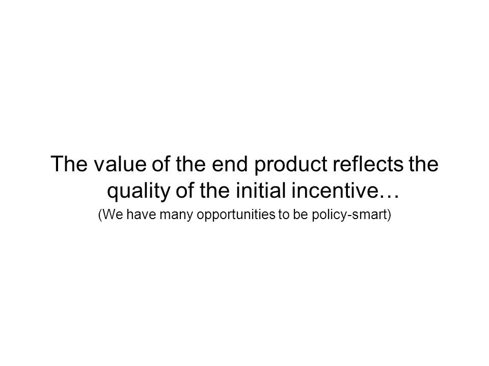 The value of the end product reflects the quality of the initial incentive… (We have many opportunities to be policy-smart)