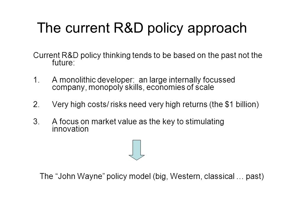 The current R&D policy approach Current R&D policy thinking tends to be based on the past not the future: 1.A monolithic developer: an large internally focussed company, monopoly skills, economies of scale 2.Very high costs/ risks need very high returns (the $1 billion) 3.A focus on market value as the key to stimulating innovation The John Wayne policy model (big, Western, classical … past)