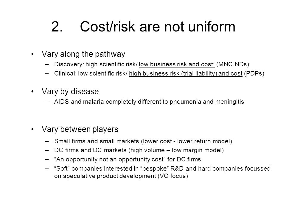 2.Cost/risk are not uniform Vary along the pathway –Discovery: high scientific risk/ low business risk and cost: (MNC NDs) –Clinical: low scientific risk/ high business risk (trial liability) and cost (PDPs) Vary by disease –AIDS and malaria completely different to pneumonia and meningitis Vary between players –Small firms and small markets (lower cost - lower return model) –DC firms and DC markets (high volume – low margin model) –An opportunity not an opportunity cost for DC firms –Soft companies interested in bespoke R&D and hard companies focussed on speculative product development (VC focus)