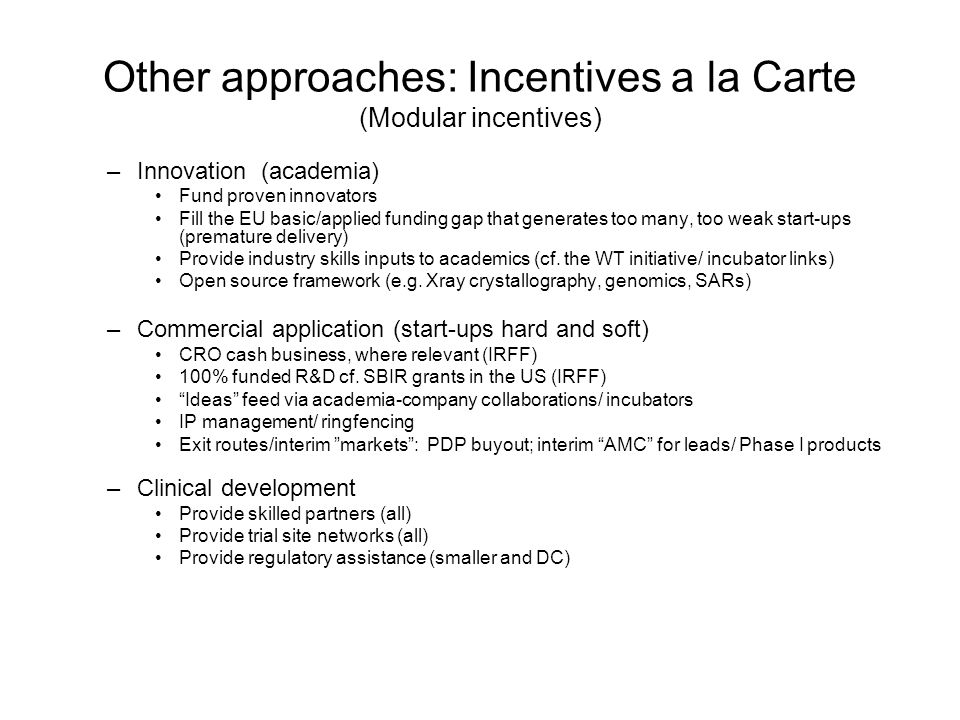 Other approaches: Incentives a la Carte (Modular incentives) –Innovation (academia) Fund proven innovators Fill the EU basic/applied funding gap that generates too many, too weak start-ups (premature delivery) Provide industry skills inputs to academics (cf.