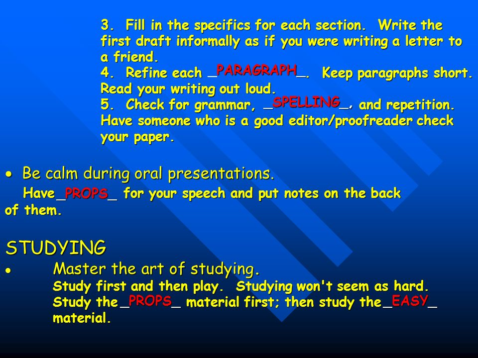 3. Fill in the specifics for each section. Write the first draft informally as if you were writing a letter to a friend. 4. Refine each. Keep paragrap