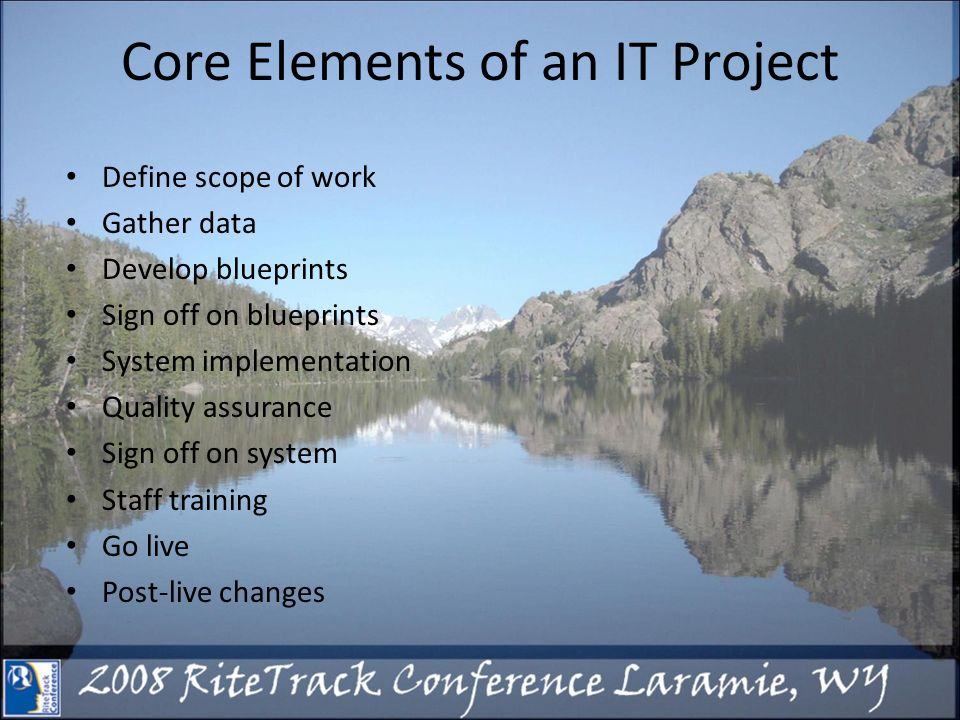Core Elements of an IT Project Define scope of work Gather data Develop blueprints Sign off on blueprints System implementation Quality assurance Sign