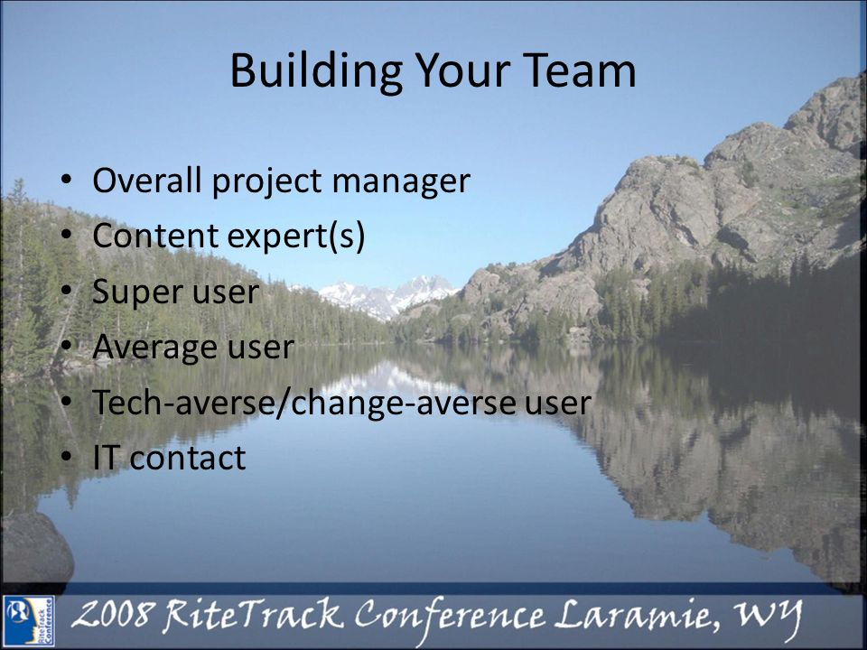 Building Your Team Overall project manager Content expert(s) Super user Average user Tech-averse/change-averse user IT contact
