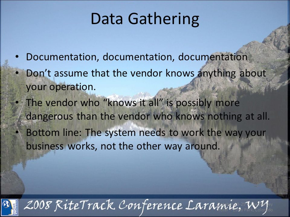 Data Gathering Documentation, documentation, documentation Dont assume that the vendor knows anything about your operation. The vendor who knows it al