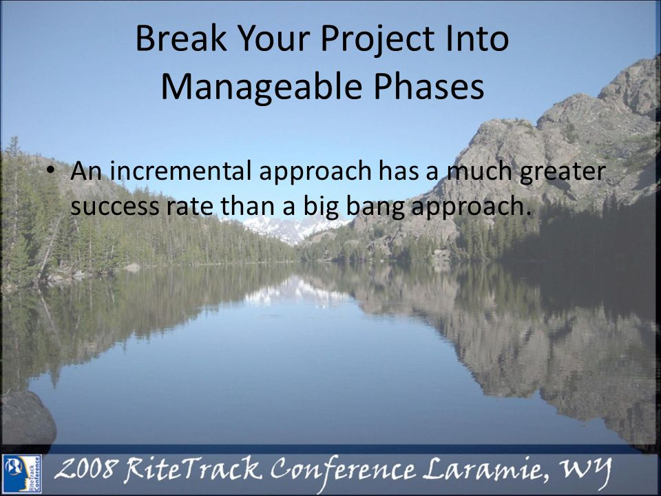Break Your Project Into Manageable Phases An incremental approach has a much greater success rate than a big bang approach.