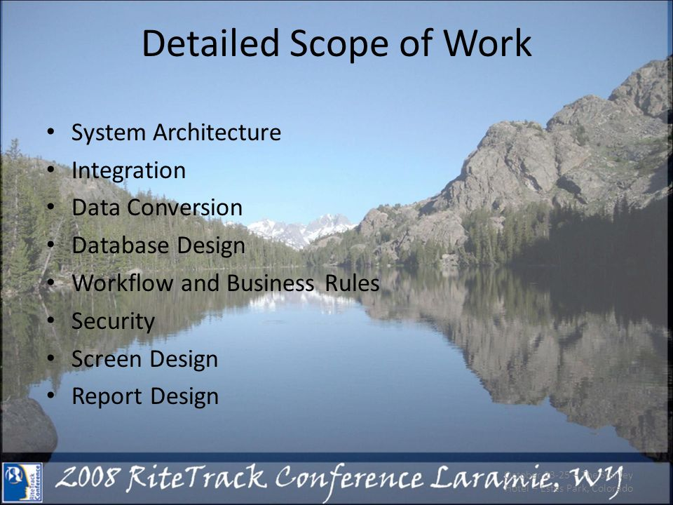 Detailed Scope of Work System Architecture Integration Data Conversion Database Design Workflow and Business Rules Security Screen Design Report Design October 23-25 – The Stanley Hotel – Estes Park, Colorado