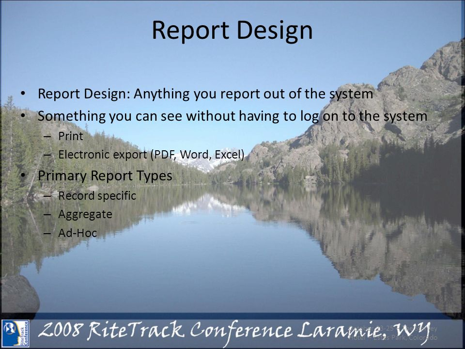 Report Design Report Design: Anything you report out of the system Something you can see without having to log on to the system – Print – Electronic export (PDF, Word, Excel) Primary Report Types – Record specific – Aggregate – Ad-Hoc October 23-25 – The Stanley Hotel – Estes Park, Colorado