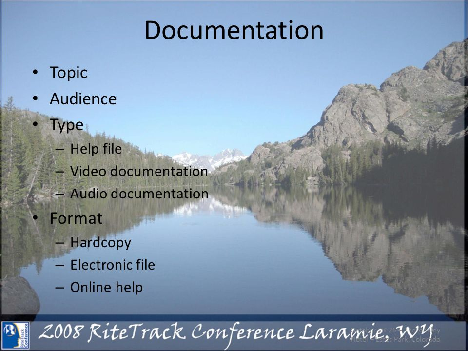 Documentation Topic Audience Type – Help file – Video documentation – Audio documentation Format – Hardcopy – Electronic file – Online help October 23-25 – The Stanley Hotel – Estes Park, Colorado