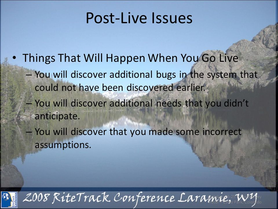 Post-Live Issues Things That Will Happen When You Go Live – You will discover additional bugs in the system that could not have been discovered earlie