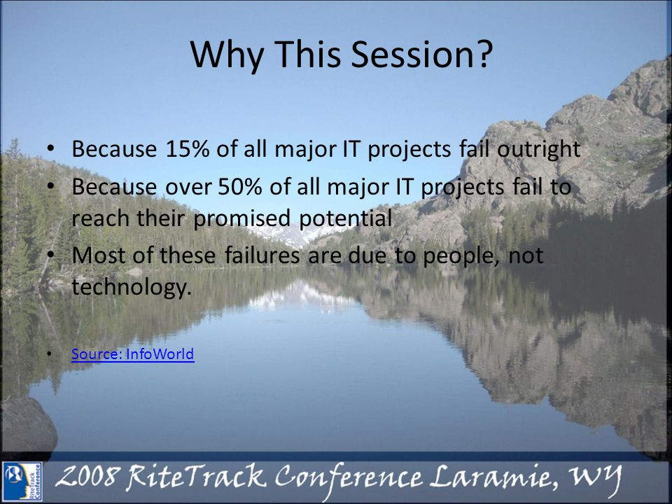 Why This Session? Because 15% of all major IT projects fail outright Because over 50% of all major IT projects fail to reach their promised potential