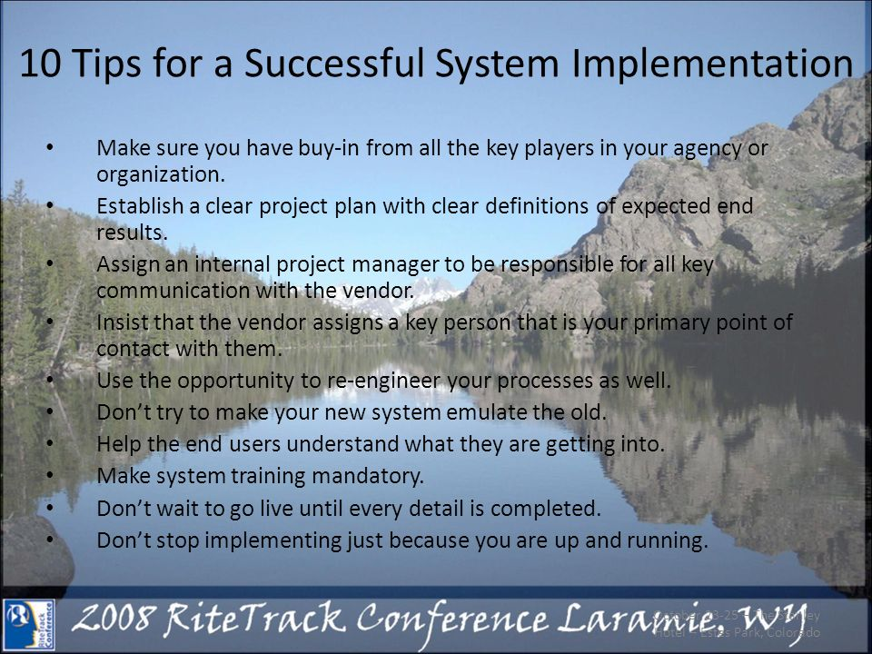 10 Tips for a Successful System Implementation Make sure you have buy-in from all the key players in your agency or organization.