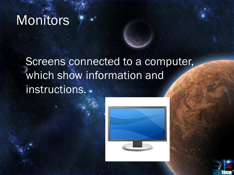 Monitors Screens connected to a computer, which show information and instructions.