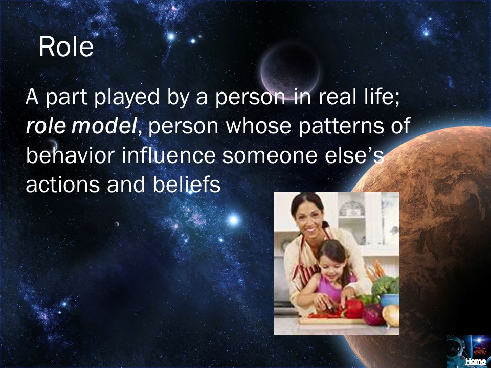 Role A part played by a person in real life; role model, person whose patterns of behavior influence someone elses actions and beliefs