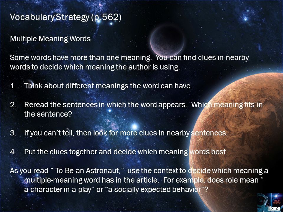 Vocabulary Strategy (p.562) Multiple Meaning Words Some words have more than one meaning. You can find clues in nearby words to decide which meaning t