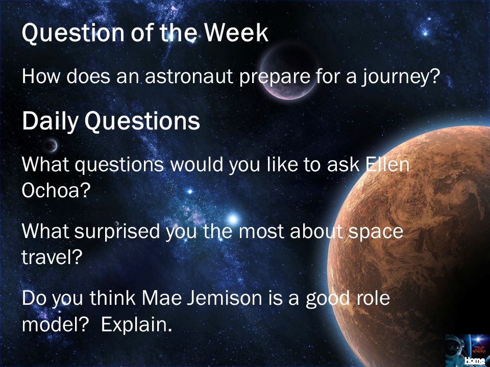 Question of the Week How does an astronaut prepare for a journey? Daily Questions What questions would you like to ask Ellen Ochoa? What surprised you