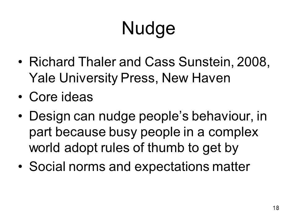 18 Nudge Richard Thaler and Cass Sunstein, 2008, Yale University Press, New Haven Core ideas Design can nudge peoples behaviour, in part because busy people in a complex world adopt rules of thumb to get by Social norms and expectations matter