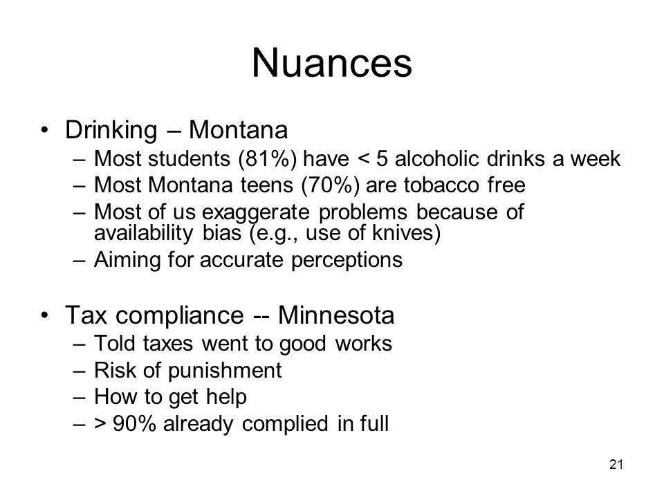 21 Nuances Drinking – Montana –Most students (81%) have < 5 alcoholic drinks a week –Most Montana teens (70%) are tobacco free –Most of us exaggerate problems because of availability bias (e.g., use of knives) –Aiming for accurate perceptions Tax compliance -- Minnesota –Told taxes went to good works –Risk of punishment –How to get help –> 90% already complied in full