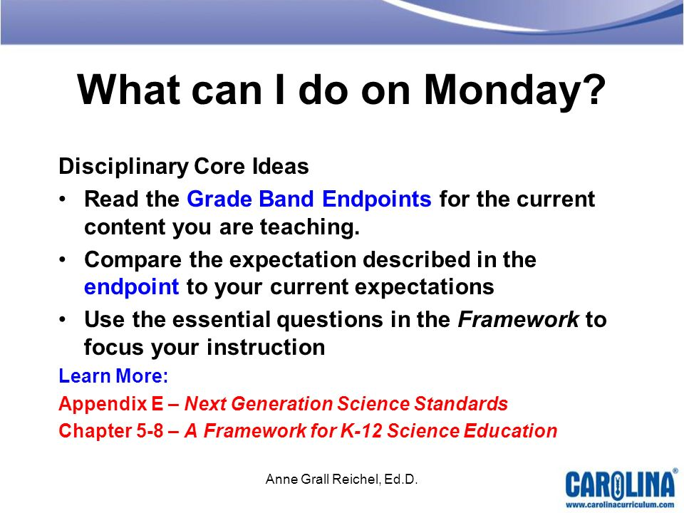 What can I do on Monday? Disciplinary Core Ideas Read the Grade Band Endpoints for the current content you are teaching. Compare the expectation descr