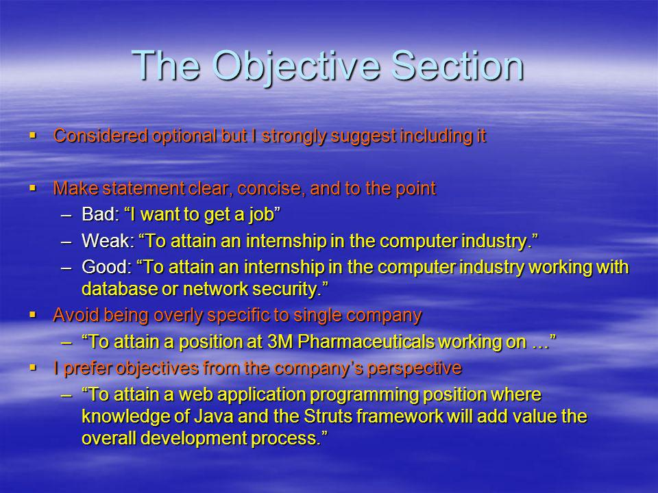 The Objective Section Considered optional but I strongly suggest including it Considered optional but I strongly suggest including it Make statement clear, concise, and to the point Make statement clear, concise, and to the point –Bad: I want to get a job –Weak: To attain an internship in the computer industry.