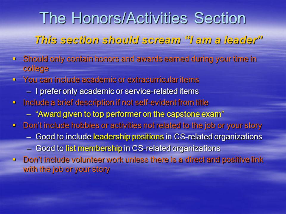 The Honors/Activities Section Should only contain honors and awards earned during your time in college Should only contain honors and awards earned during your time in college You can include academic or extracurricular items You can include academic or extracurricular items –I prefer only academic or service-related items Include a brief description if not self-evident from title Include a brief description if not self-evident from title –Award given to top performer on the capstone exam Dont include hobbies or activities not related to the job or your story Dont include hobbies or activities not related to the job or your story –Good to include leadership positions in CS-related organizations –Good to list membership in CS-related organizations Dont include volunteer work unless there is a direct and positive link with the job or your story Dont include volunteer work unless there is a direct and positive link with the job or your story This section should scream I am a leader