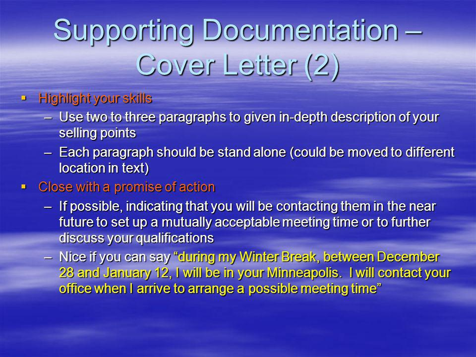 Supporting Documentation – Cover Letter (2) Highlight your skills Highlight your skills –Use two to three paragraphs to given in-depth description of your selling points –Each paragraph should be stand alone (could be moved to different location in text) Close with a promise of action Close with a promise of action –If possible, indicating that you will be contacting them in the near future to set up a mutually acceptable meeting time or to further discuss your qualifications –Nice if you can say during my Winter Break, between December 28 and January 12, I will be in your Minneapolis.