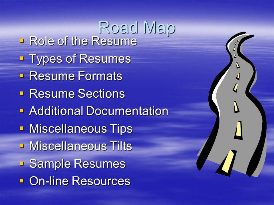 Road Map Role of the Resume Role of the Resume Types of Resumes Types of Resumes Resume Formats Resume Formats Resume Sections Resume Sections Additional Documentation Additional Documentation Miscellaneous Tips Miscellaneous Tips Miscellaneous Tilts Miscellaneous Tilts Sample Resumes Sample Resumes On-line Resources On-line Resources