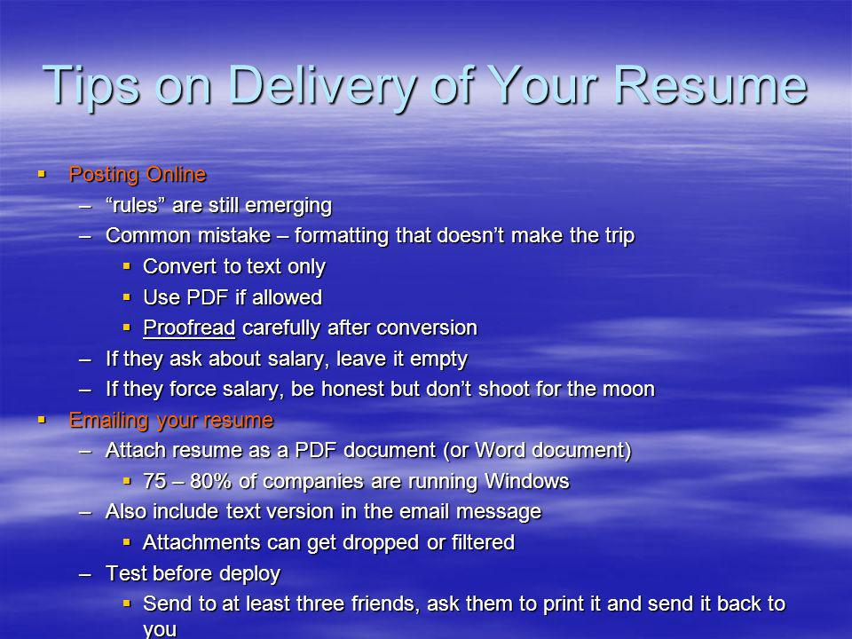 Tips on Delivery of Your Resume Posting Online Posting Online –rules are still emerging –Common mistake – formatting that doesnt make the trip Convert to text only Convert to text only Use PDF if allowed Use PDF if allowed Proofread carefully after conversion Proofread carefully after conversion –If they ask about salary, leave it empty –If they force salary, be honest but dont shoot for the moon Emailing your resume Emailing your resume –Attach resume as a PDF document (or Word document) 75 – 80% of companies are running Windows 75 – 80% of companies are running Windows –Also include text version in the email message Attachments can get dropped or filtered Attachments can get dropped or filtered –Test before deploy Send to at least three friends, ask them to print it and send it back to you Send to at least three friends, ask them to print it and send it back to you
