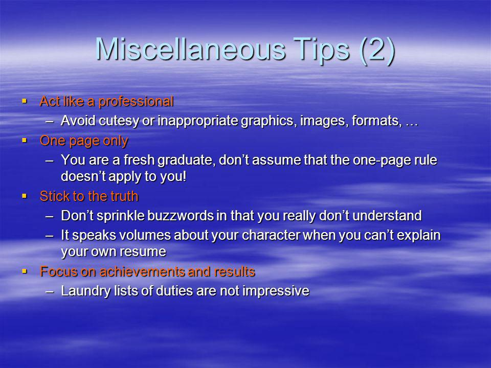 Miscellaneous Tips (2) Act like a professional Act like a professional –Avoid cutesy or inappropriate graphics, images, formats, … One page only One page only –You are a fresh graduate, dont assume that the one-page rule doesnt apply to you.