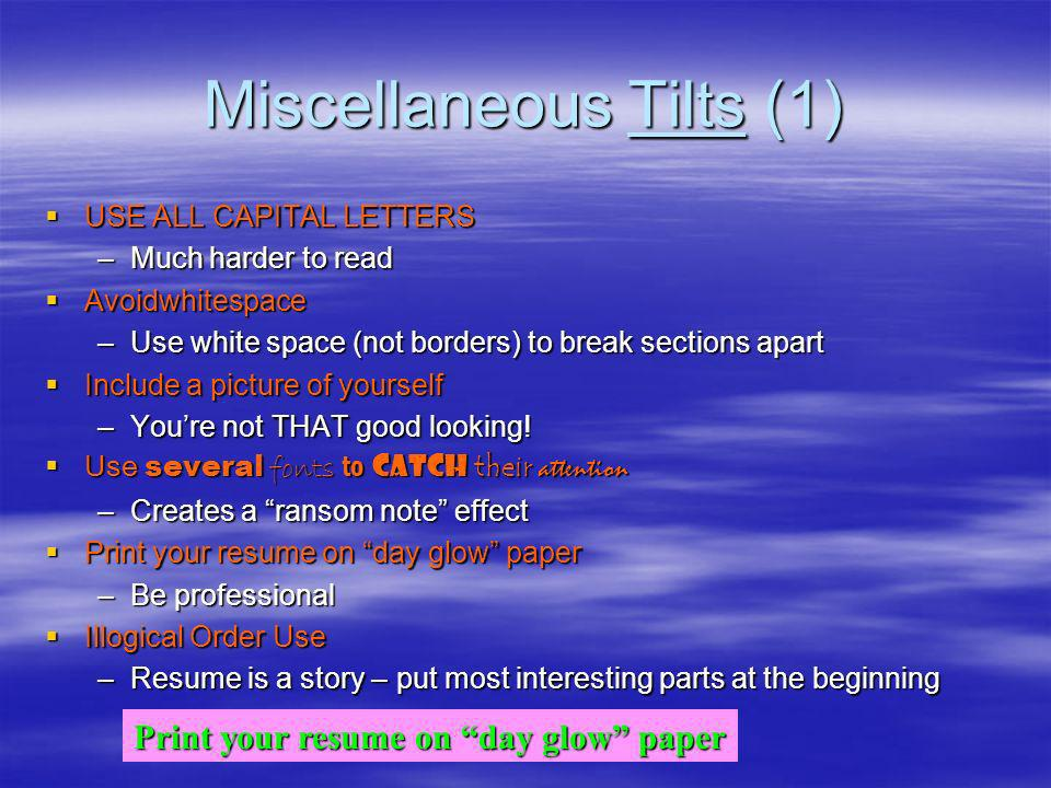 Miscellaneous Tilts (1) USE ALL CAPITAL LETTERS USE ALL CAPITAL LETTERS –Much harder to read Avoidwhitespace Avoidwhitespace –Use white space (not borders) to break sections apart Include a picture of yourself Include a picture of yourself –Youre not THAT good looking.