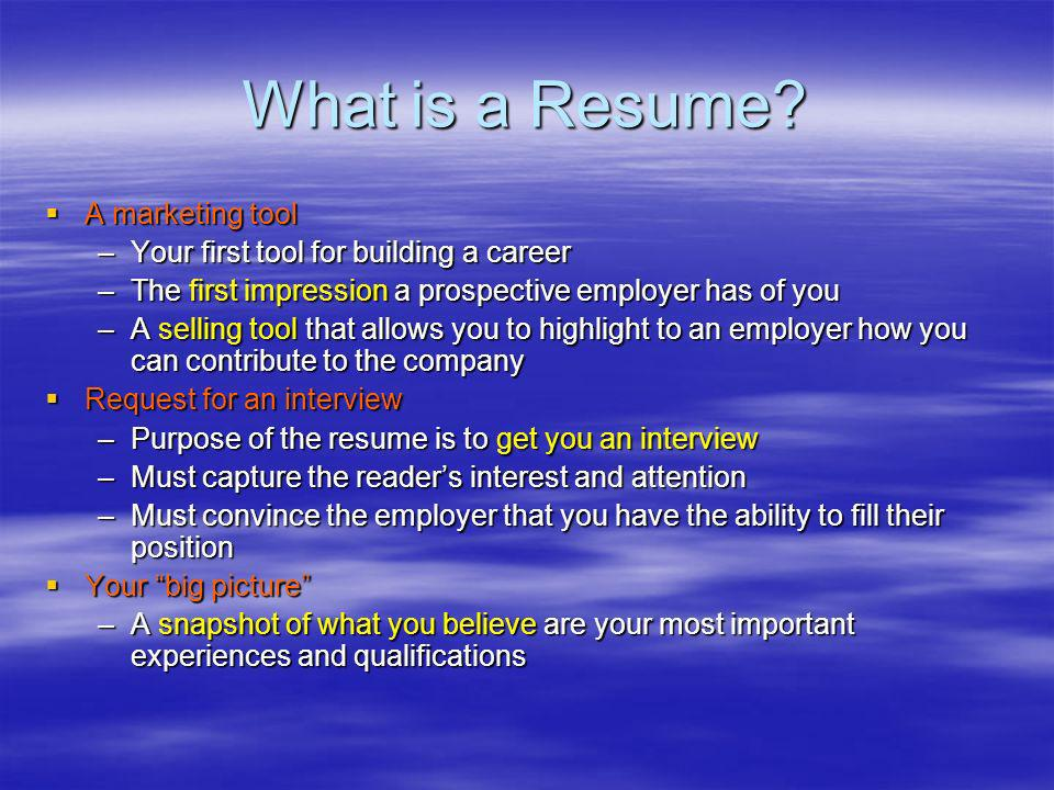 What is a Resume? A marketing tool A marketing tool –Your first tool for building a career –The first impression a prospective employer has of you –A