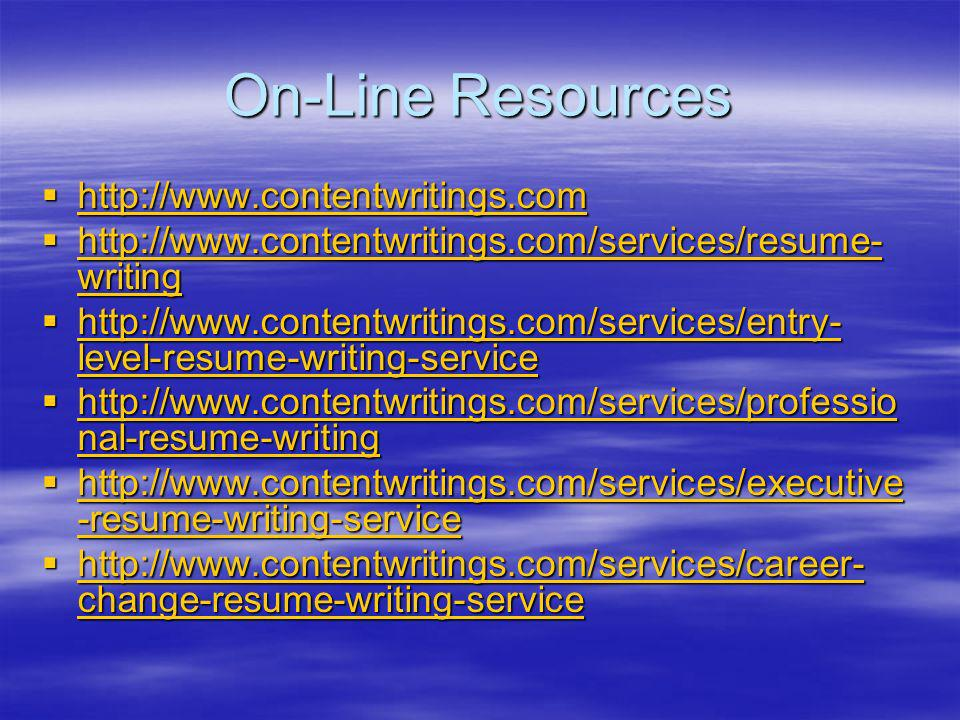 On-Line Resources http://www.contentwritings.com http://www.contentwritings.com http://www.contentwritings.com http://www.contentwritings.com/services/resume- writing http://www.contentwritings.com/services/resume- writing http://www.contentwritings.com/services/resume- writing http://www.contentwritings.com/services/resume- writing http://www.contentwritings.com/services/entry- level-resume-writing-service http://www.contentwritings.com/services/entry- level-resume-writing-service http://www.contentwritings.com/services/entry- level-resume-writing-service http://www.contentwritings.com/services/entry- level-resume-writing-service http://www.contentwritings.com/services/professio nal-resume-writing http://www.contentwritings.com/services/professio nal-resume-writing http://www.contentwritings.com/services/professio nal-resume-writing http://www.contentwritings.com/services/professio nal-resume-writing http://www.contentwritings.com/services/executive -resume-writing-service http://www.contentwritings.com/services/executive -resume-writing-service http://www.contentwritings.com/services/executive -resume-writing-service http://www.contentwritings.com/services/executive -resume-writing-service http://www.contentwritings.com/services/career- change-resume-writing-service http://www.contentwritings.com/services/career- change-resume-writing-service http://www.contentwritings.com/services/career- change-resume-writing-service http://www.contentwritings.com/services/career- change-resume-writing-service