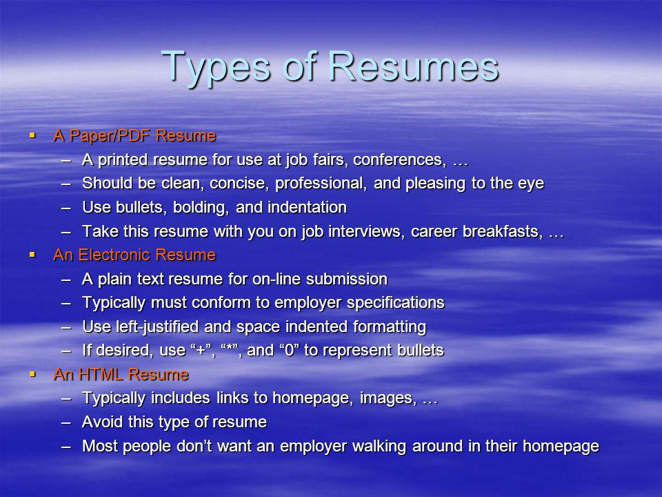 Types of Resumes A Paper/PDF Resume A Paper/PDF Resume –A printed resume for use at job fairs, conferences, … –Should be clean, concise, professional, and pleasing to the eye –Use bullets, bolding, and indentation –Take this resume with you on job interviews, career breakfasts, … An Electronic Resume An Electronic Resume –A plain text resume for on-line submission –Typically must conform to employer specifications –Use left-justified and space indented formatting –If desired, use +, *, and 0 to represent bullets An HTML Resume An HTML Resume –Typically includes links to homepage, images, … –Avoid this type of resume –Most people dont want an employer walking around in their homepage