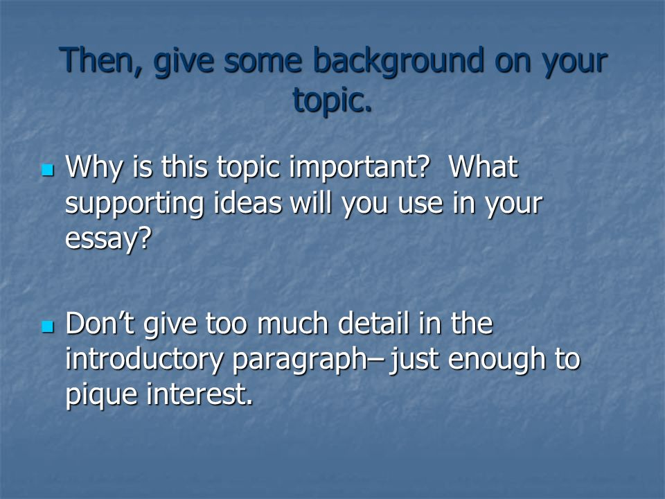 Then, give some background on your topic. Why is this topic important? What supporting ideas will you use in your essay? Why is this topic important?