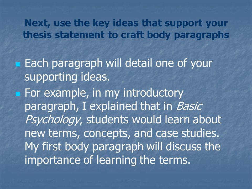 Next, use the key ideas that support your thesis statement to craft body paragraphs Each paragraph will detail one of your supporting ideas.