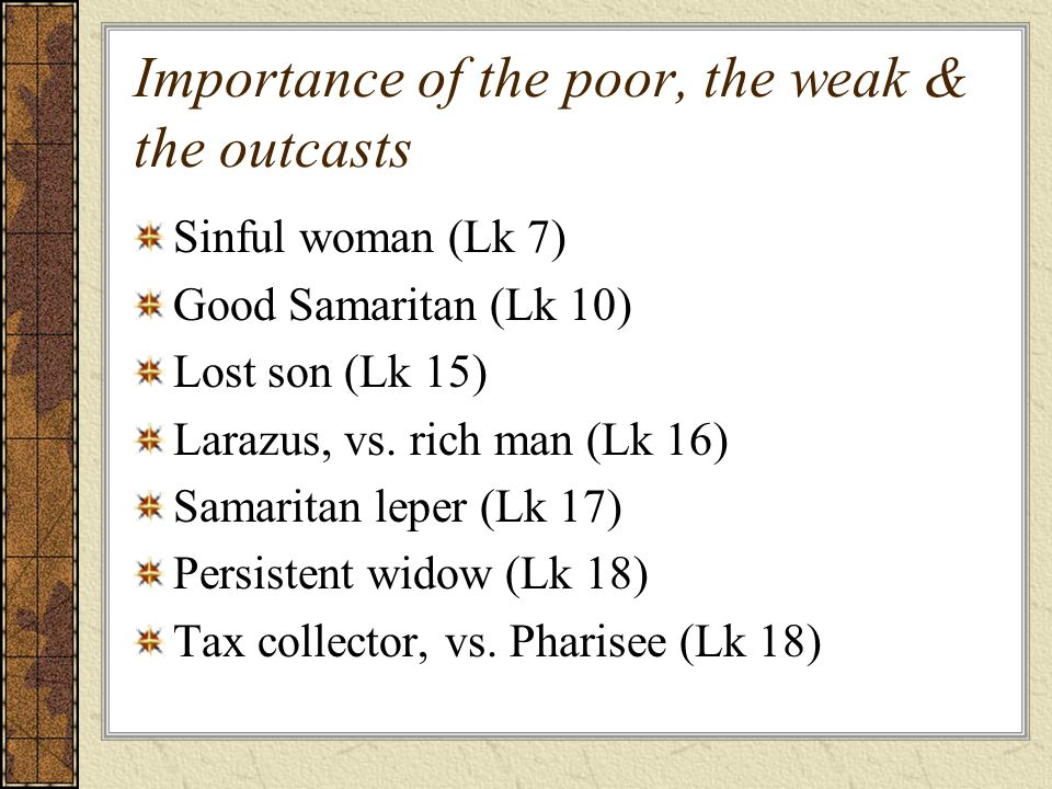 Importance of the poor, the weak & the outcasts Sinful woman (Lk 7) Good Samaritan (Lk 10) Lost son (Lk 15) Larazus, vs.