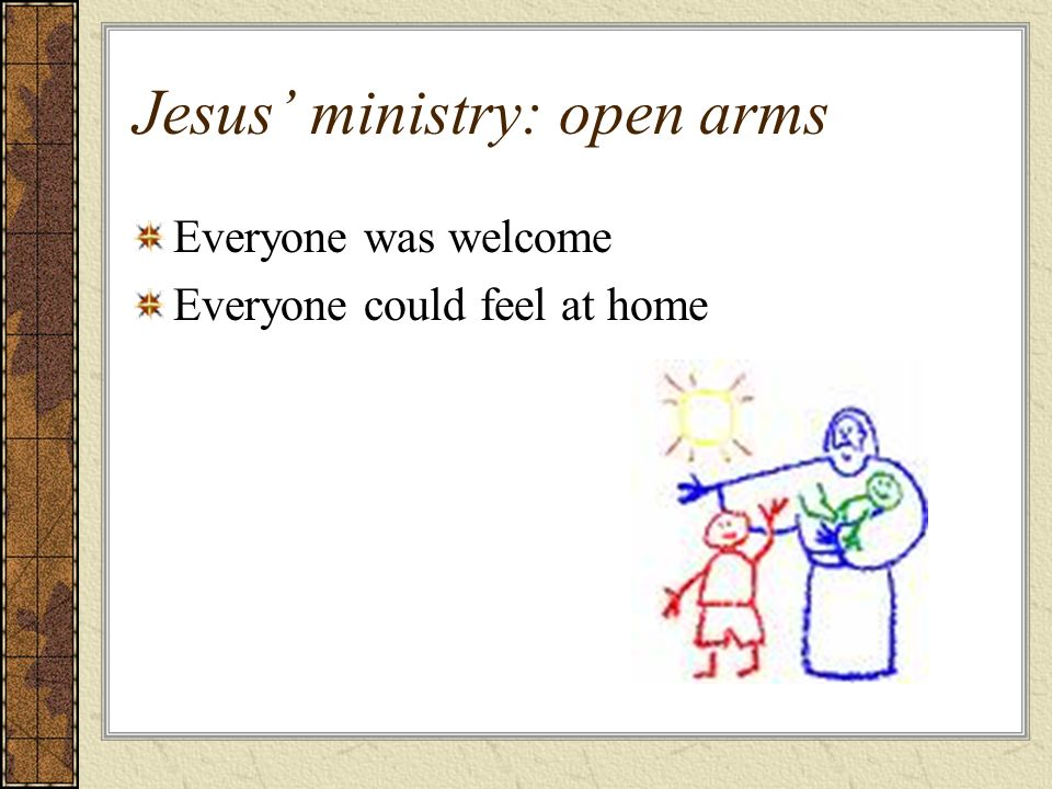 Jesus ministry: open arms Everyone was welcome Everyone could feel at home
